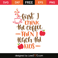 drink svg first i drink the coffee then i teach the kids lovesvg com