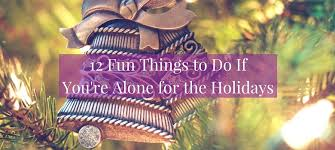 12 things to do if you re alone for the holidays becoming