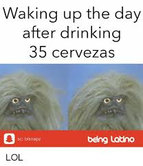 Latino Memes - waking up the day after drinking 35 cervezas sc blsnapz being latino