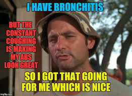 Bronchitis Meme - so i got that goin for me which is nice meme imgflip