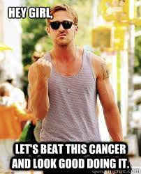 Funny Cancer Memes - hey girl let s beat this cancer and look good doing it ryan