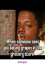 Grocery Meme - when someone sees you eating grapes in the grocery store funny