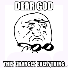 That Changes Everything Meme - dear god this changes everything mother of god 2 meme generator