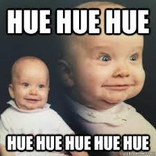 Huehuehue Meme - hue hue hue hue hue hue hue hue hue baby quickmeme