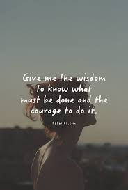 Please Love Me Quotes by Give Me The Wisdom To Know What Must Be Done And The Courage To Do