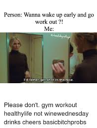 Working Out Memes - person wanna wake up early and go work out me i d rather get shot