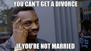 Divorce Meme - you can t get a divorce if you re not married meme