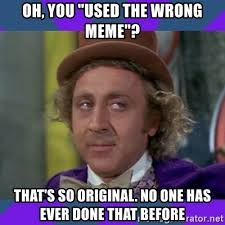 oh you used the wrong meme that s so original no one has ever