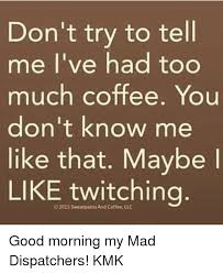Too Much Coffee Meme - 25 best memes about you dont know me like that you dont know