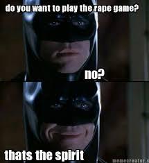 I Wanna Play A Game Meme - meme creator do you want to play the rape game no thats the spirit