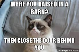 Raised In A Barn Were You Raised In A Barn Then Close The Door Behind You Grumpy