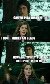 Just The Tip Meme - can we play just the tip i don t think i am ready how about we
