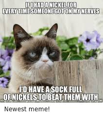 Newest Meme - ifichada nickel for everytimesomeonegotonmynerves have a sock full