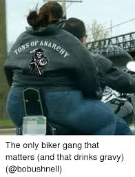 Biker Meme - anarchy tons the only biker gang that matters and that drinks gravy