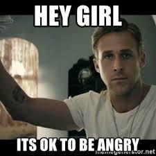 Angry Girl Meme - hey girl its ok to be angry ryan gosling hey girl meme generator