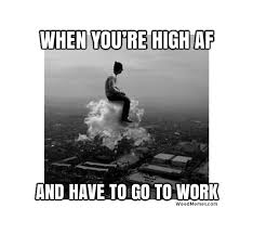 Funny Memes About Work - high af and have to go to work funny weed memes