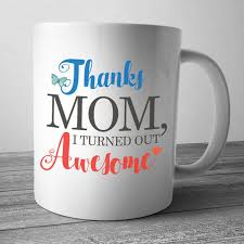 awesome mothers day gifts thanks i turned out awesome mothers day gift mothers day mug