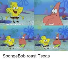 Funny Texas Memes - hey patrick what am l no i m texas stupid at s the difference