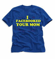 "t-shirt that says ""I facebooked your mom"""