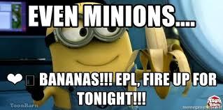 Minions Banana Meme - even minions bananas epl fire up for tonight