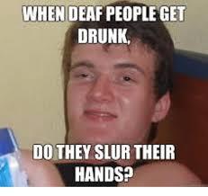 Deaf Meme - when deaf people get drunk do they slur their hands meme on me me