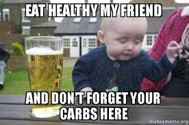 Eating Healthy Meme - eat healthy my friend and don t forget your carbs here drunk