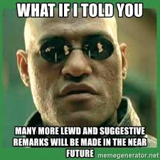 Suggestive Meme - what if i told you many more lewd and suggestive remarks will be