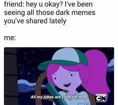 Dark Memes - dopl3r com memes friend hey u okay ive been seeing all those