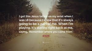 katy perry quote i got this jesus on my wrist when i was