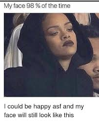 My Face Meme - my face 98 of the time i could be happy asf and my face will still