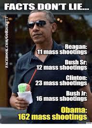 Obama Shooting Meme - facts dont lie reagan 11 mass shootings bush sr 12 mass shootings