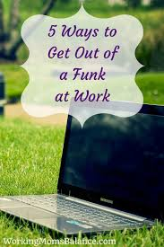 5 ways to get out of a funk at work working mom u0027s balance