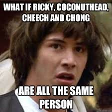 Cheech And Chong Meme - what if ricky coconuthead cheech and chong are all the same