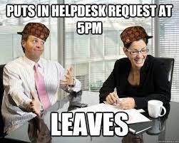 Help Desk Meme - puts in helpdesk requestat 5pm leaves scumbag coworkers quickmeme