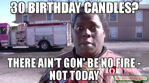 Birthday Meme 30 - 30 birthday candles there ain t gon be no fire not today meme