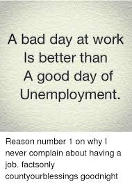 Bad Day At Work Meme - a bad day at work is better than a good day of unemployment reason