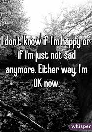 don t know if i m happy or if i m just not sad anymore either