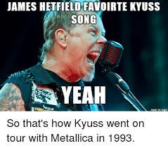 James Hetfield Meme - james hetfield favoirte kyuss song yeah made on imgur so that s how