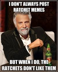 Ratchet Memes - i don t always post ratchet memes but when i do the ratchets don t