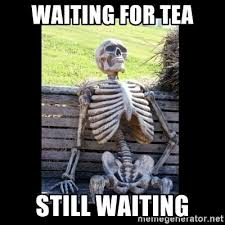 Tea Meme - waiting for tea still waiting still waiting meme generator