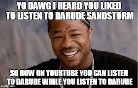 Sandstorm Meme - yo dawg heard you meme imgflip