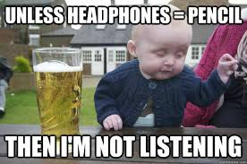 unless headphones pencil then i m not listening drunk baby