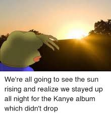 Sun Drop Meme - we re all going to see the sun rising and realize we stayed up all