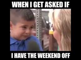 I Work Weekends Meme - when i get asked if i have the weekend off youtube
