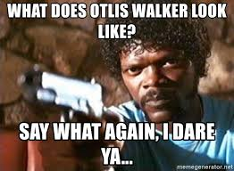 Say What Again Meme - what does otlis walker look like say what again i dare ya