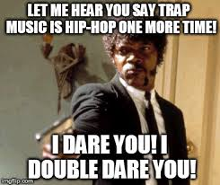 Hip Hop Memes - trap music isn t hip hop imgflip