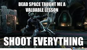Dead Space Meme - shoot everything in dead space by russianboyx meme center