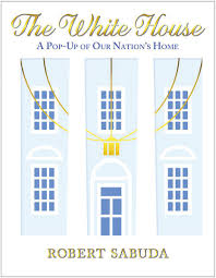 Pop Up House by The White House A Pop Up Of Our Nation U0027s Home Robert Sabuda