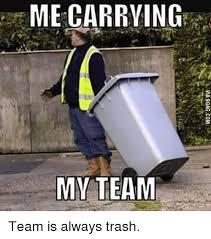Meme Trash - me carrying my team team is always trash trash meme on me me