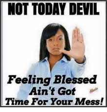 Blessed Meme - not today devil feeling blessed ain t got time for your mess